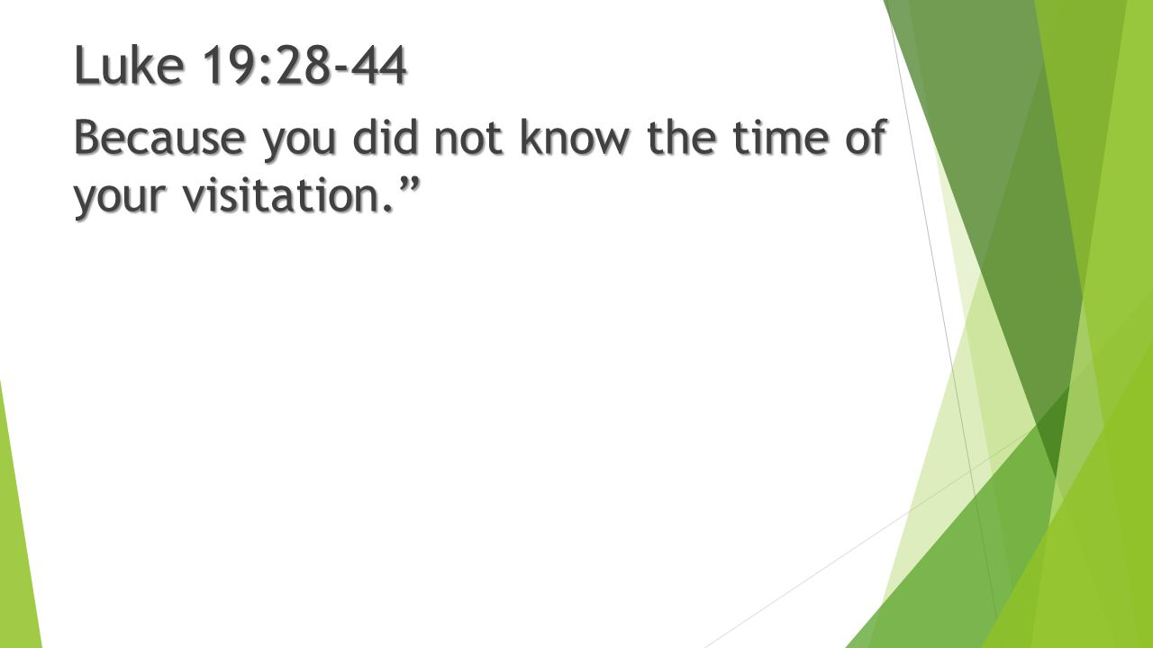 Luke 19:28-44 Because you did not know the time of your visitation.""