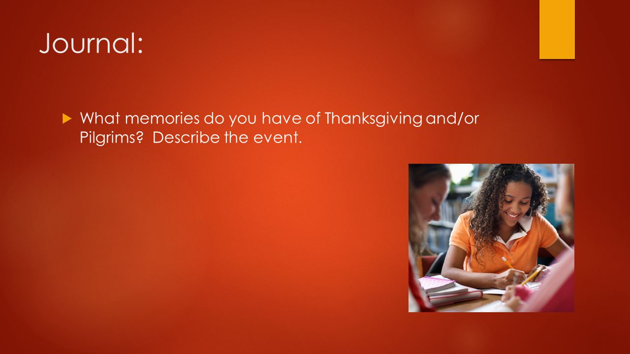 Journal:  What memories do you have of Thanksgiving and/or Pilgrims? Describe the event.
