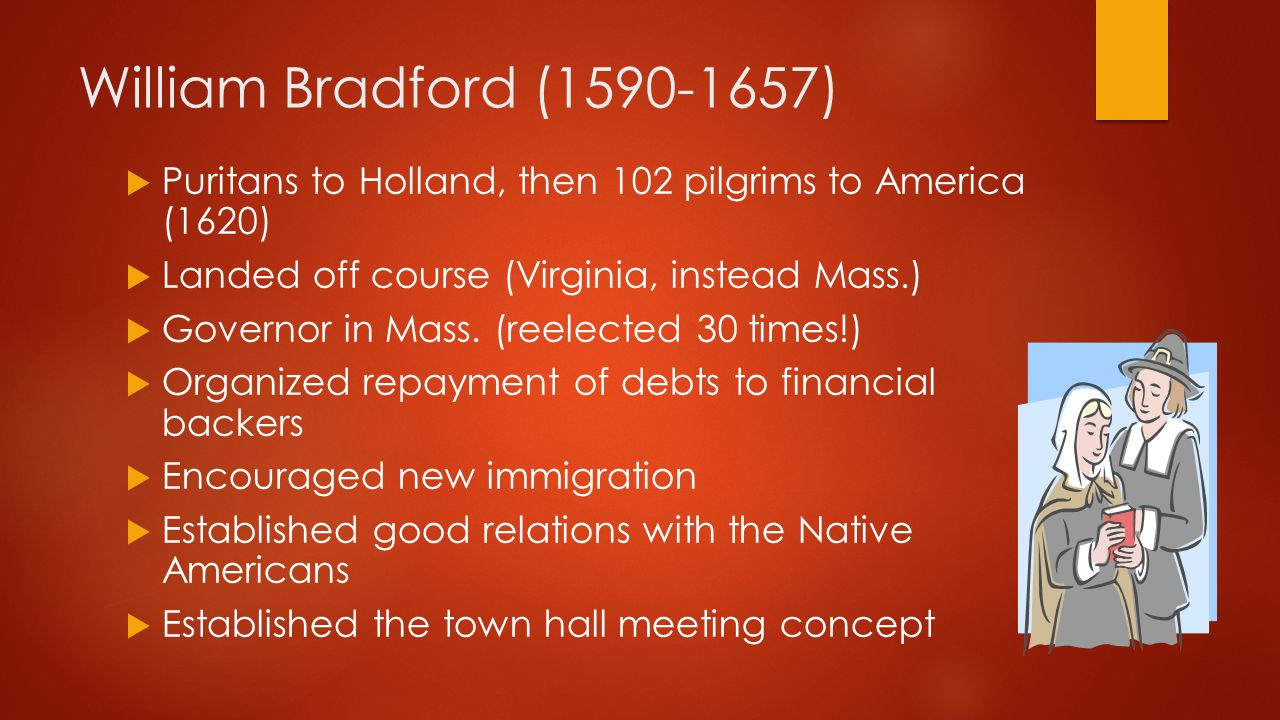 William Bradford (1590-1657)  Puritans to Holland, then 102 pilgrims to America (1620)  Landed off course (Virginia, instead Mass.)  Governor in Mass.