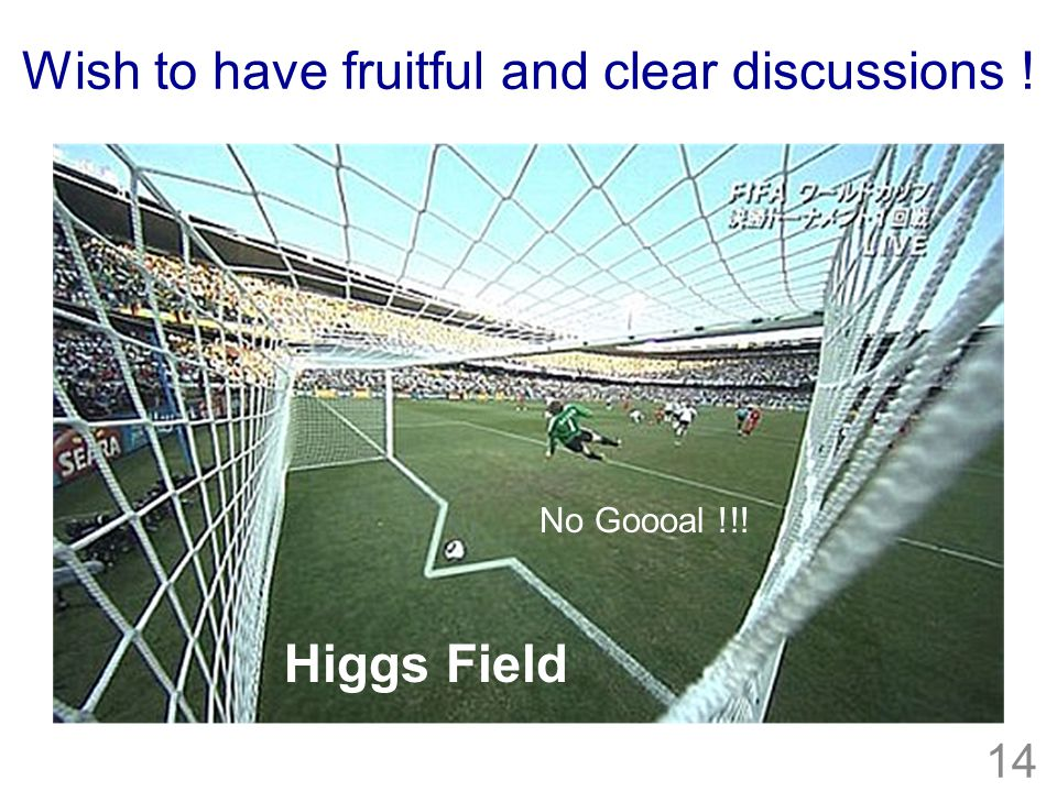14 Higgs Field No Goooal !!! Wish to have fruitful and clear discussions !