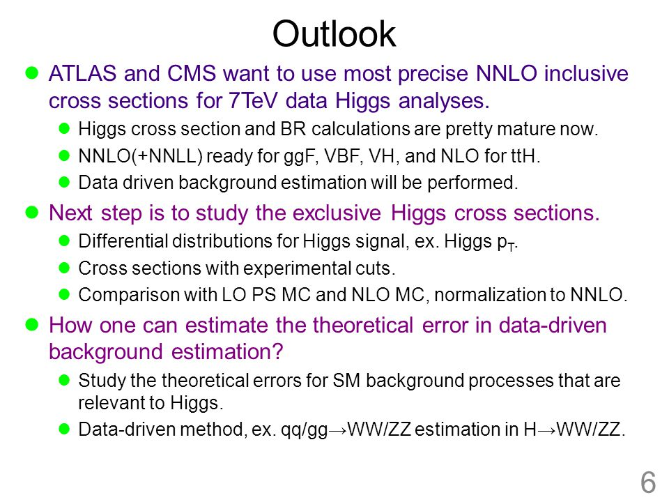 Outlook ATLAS and CMS want to use most precise NNLO inclusive cross sections for 7TeV data Higgs analyses. Higgs cross section and BR calculations are
