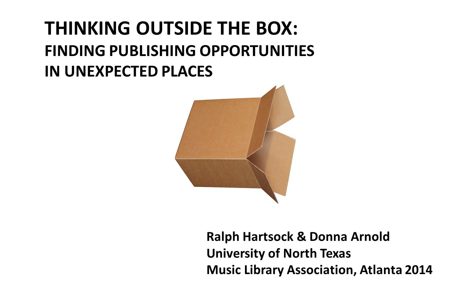 THINKING OUTSIDE THE BOX: FINDING PUBLISHING OPPORTUNITIES IN UNEXPECTED PLACES Ralph Hartsock & Donna Arnold University of North Texas Music Library Association, Atlanta 2014