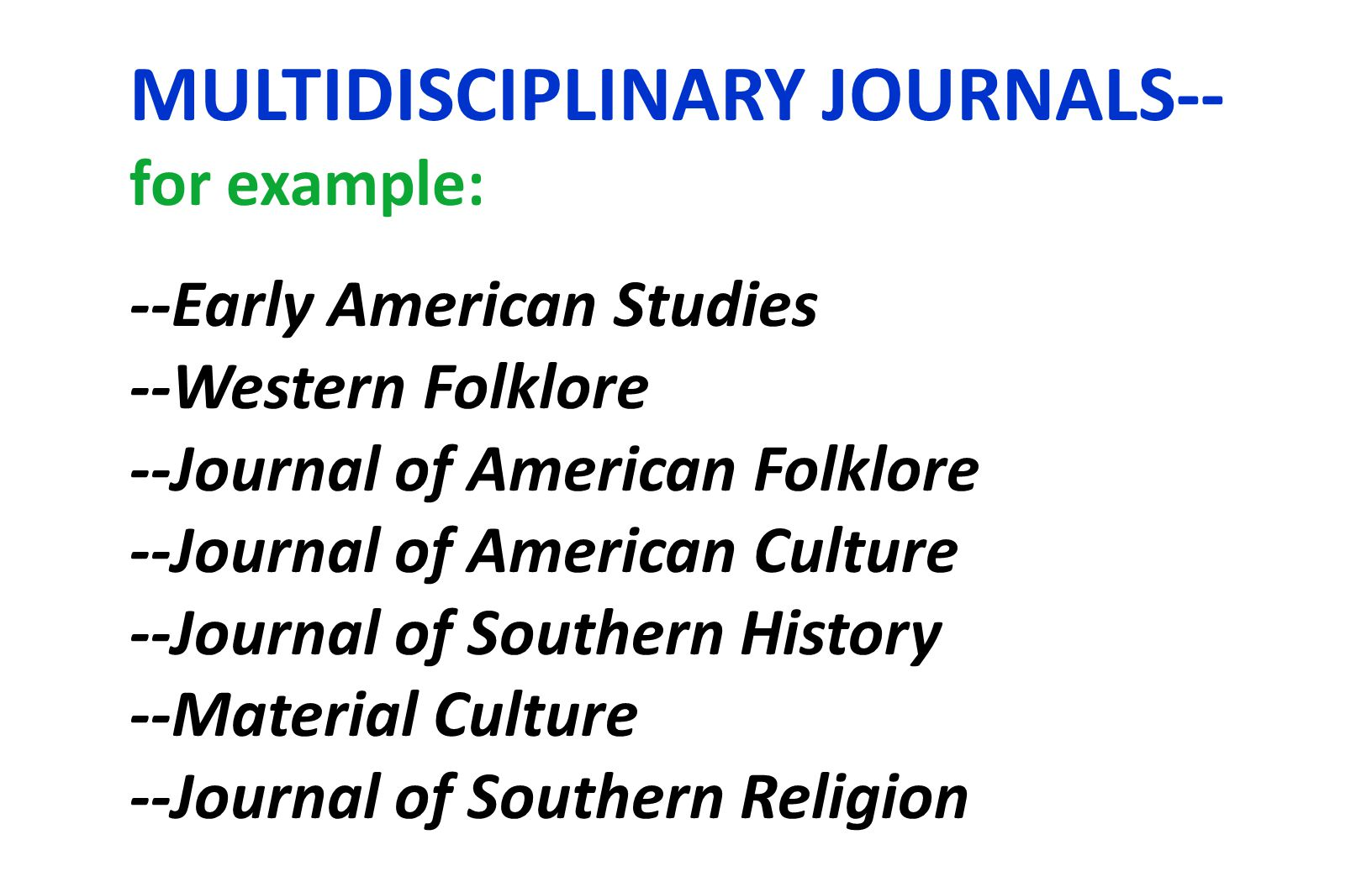 MULTIDISCIPLINARY JOURNALS-- for example: --Early American Studies --Western Folklore --Journal of American Folklore --Journal of American Culture --Journal of Southern History --Material Culture --Journal of Southern Religion