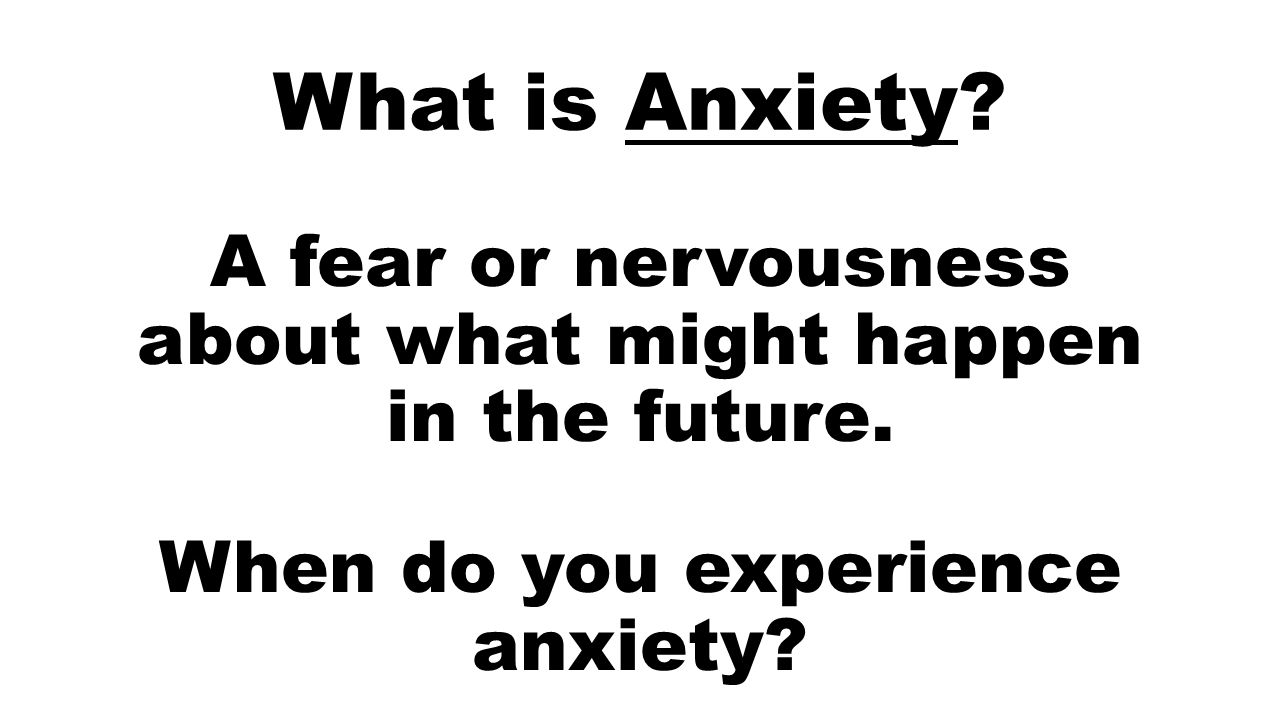 What is Anxiety. A fear or nervousness about what might happen in the future.