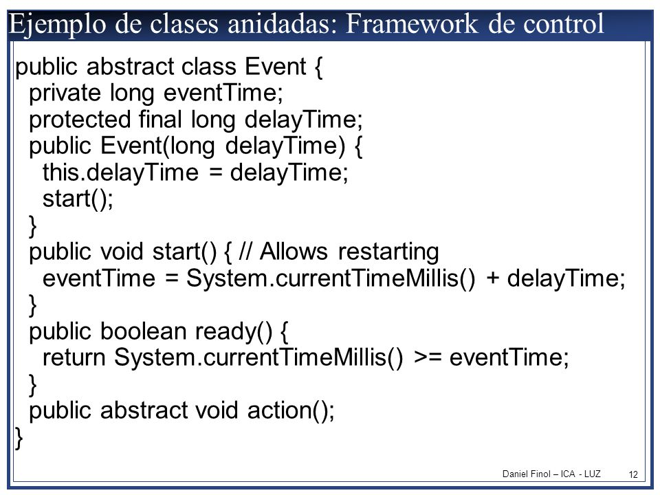 Daniel Finol – ICA - LUZ 12 Ejemplo de clases anidadas: Framework de control public abstract class Event { private long eventTime; protected final long delayTime; public Event(long delayTime) { this.delayTime = delayTime; start(); } public void start() { // Allows restarting eventTime = System.currentTimeMillis() + delayTime; } public boolean ready() { return System.currentTimeMillis() >= eventTime; } public abstract void action(); }