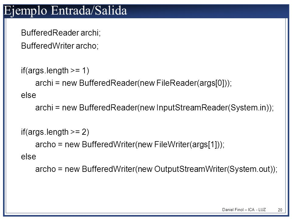 Daniel Finol – ICA - LUZ 20 Ejemplo Entrada/Salida BufferedReader archi; BufferedWriter archo; if(args.length >= 1) archi = new BufferedReader(new FileReader(args[0])); else archi = new BufferedReader(new InputStreamReader(System.in)); if(args.length >= 2) archo = new BufferedWriter(new FileWriter(args[1])); else archo = new BufferedWriter(new OutputStreamWriter(System.out));