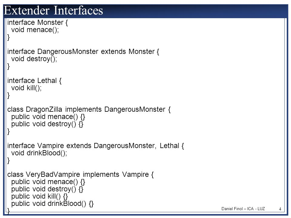 Daniel Finol – ICA - LUZ 4 Extender Interfaces interface Monster { void menace(); } interface DangerousMonster extends Monster { void destroy(); } interface Lethal { void kill(); } class DragonZilla implements DangerousMonster { public void menace() {} public void destroy() {} } interface Vampire extends DangerousMonster, Lethal { void drinkBlood(); } class VeryBadVampire implements Vampire { public void menace() {} public void destroy() {} public void kill() {} public void drinkBlood() {} }