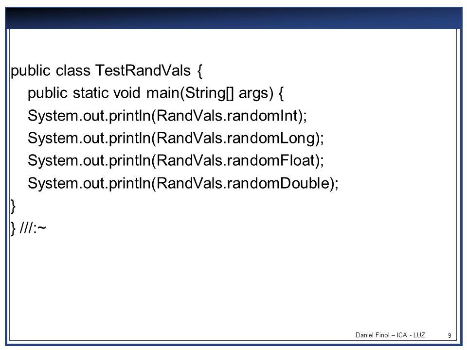 Daniel Finol – ICA - LUZ 9 public class TestRandVals { public static void main(String[] args) { System.out.println(RandVals.randomInt); System.out.println(RandVals.randomLong); System.out.println(RandVals.randomFloat); System.out.println(RandVals.randomDouble); } } ///:~