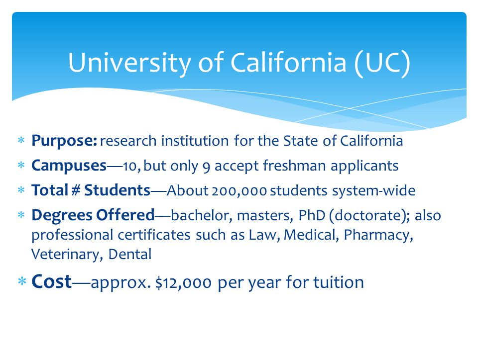  Purpose: research institution for the State of California  Campuses —10, but only 9 accept freshman applicants  Total # Students —About 200,000 students system-wide  Degrees Offered —bachelor, masters, PhD (doctorate); also professional certificates such as Law, Medical, Pharmacy, Veterinary, Dental  Cost —approx.