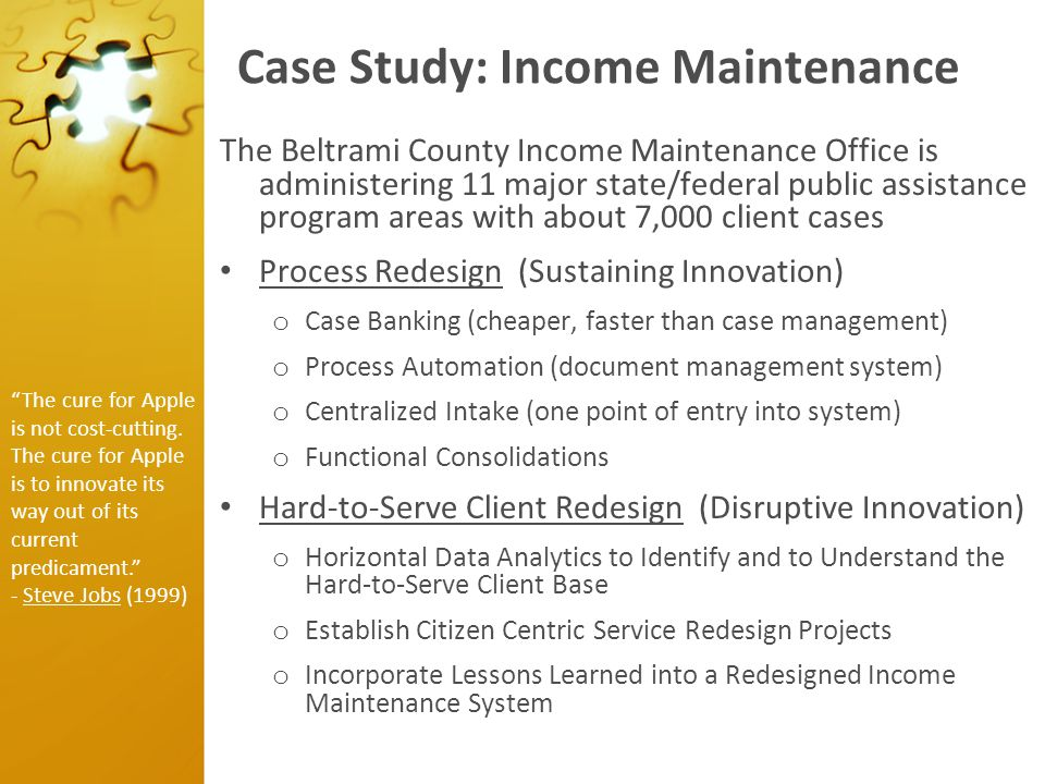 Case Study: Income Maintenance The Beltrami County Income Maintenance Office is administering 11 major state/federal public assistance program areas w