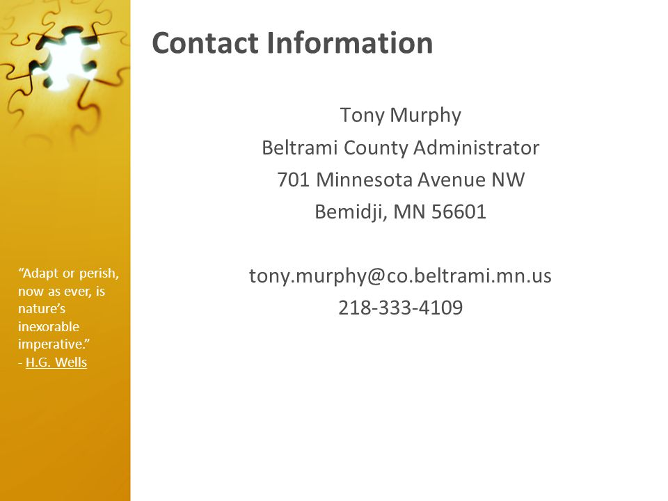 Contact Information Tony Murphy Beltrami County Administrator 701 Minnesota Avenue NW Bemidji, MN 56601 tony.murphy@co.beltrami.mn.us 218-333-4109 Adapt or perish, now as ever, is nature's inexorable imperative. - H.G.