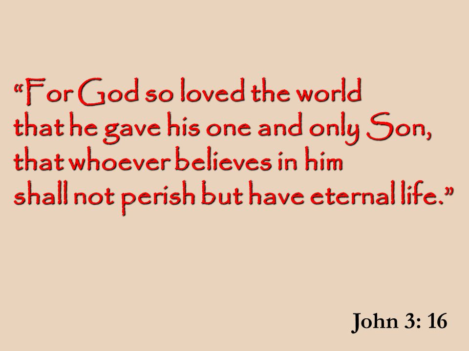 For God so loved the world that he gave his one and only Son, that whoever believes in him shall not perish but have eternal life. John 3: 16