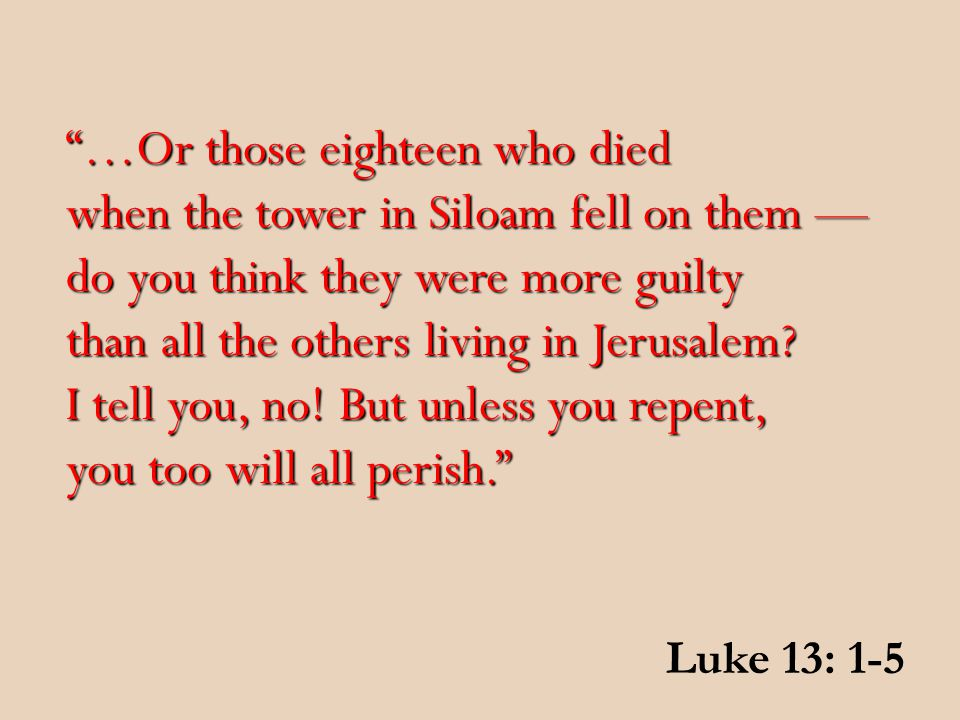 …Or those eighteen who died when the tower in Siloam fell on them — do you think they were more guilty than all the others living in Jerusalem.