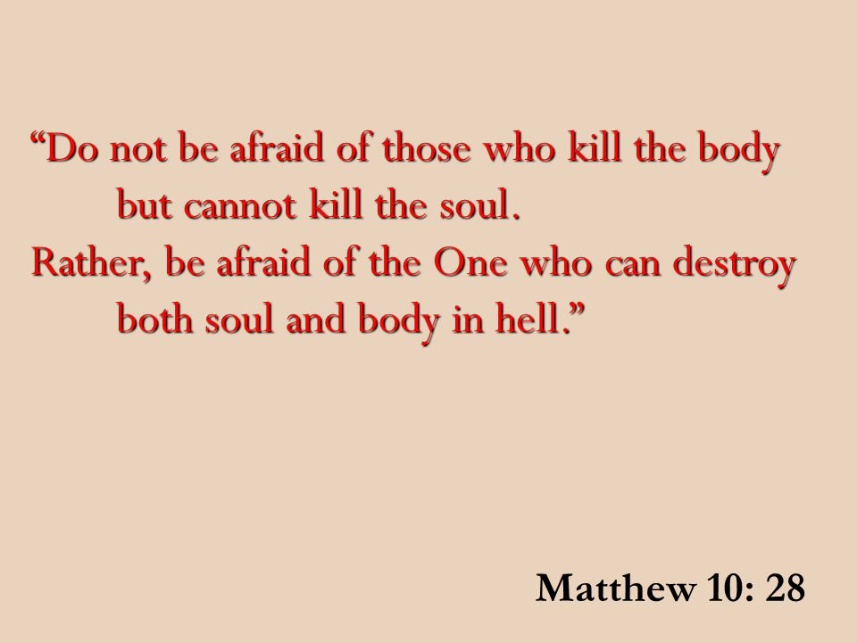 """""""Do not be afraid of those who kill the body but cannot kill the soul. Rather, be afraid of the One who can destroy both soul and body in hell."""" Matth"""