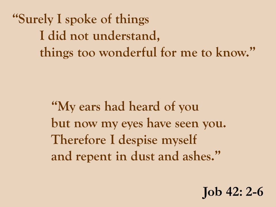 """""""Surely I spoke of things I did not understand, things too wonderful for me to know."""" Job 42: 2-6 """"My ears had heard of you but now my eyes have seen"""