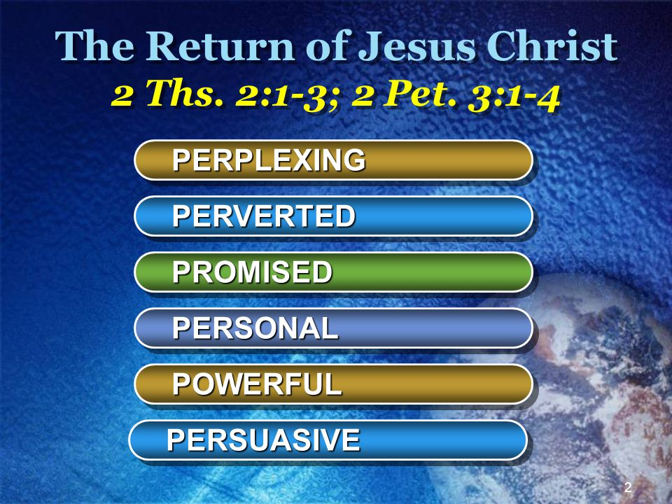 2 The Return of Jesus Christ 2 Ths. 2:1-3; 2 Pet. 3:1-4 PERPLEXING PERVERTED PROMISED PERSONAL POWERFUL PERSUASIVE