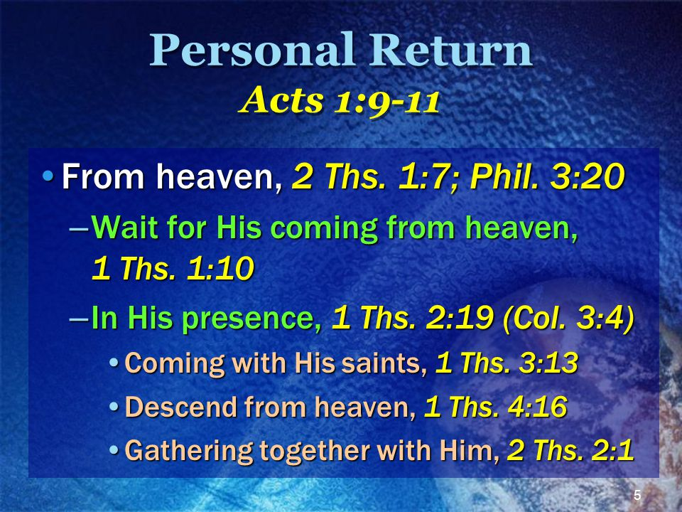 5 Personal Return Acts 1:9-11 From heaven, 2 Ths. 1:7; Phil. 3:20From heaven, 2 Ths. 1:7; Phil. 3:20 – Wait for His coming from heaven, 1 Ths. 1:10 –