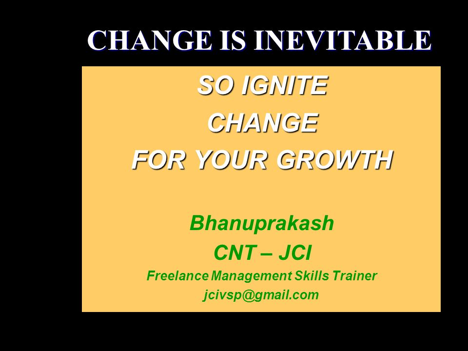 SO IGNITE CHANGE FOR YOUR GROWTH Bhanuprakash CNT – JCI Freelance Management Skills Trainer jcivsp@gmail.com CHANGE IS INEVITABLE