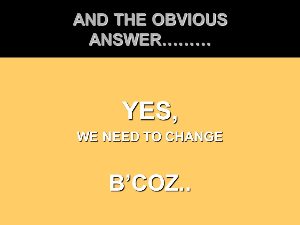 AND THE OBVIOUS ANSWER……… YES, WE NEED TO CHANGE B'COZ..