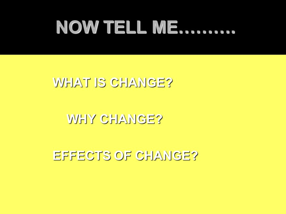 NOW TELL ME………. NOW TELL ME………. WHAT IS CHANGE? WHAT IS CHANGE? WHY CHANGE? WHY CHANGE? EFFECTS OF CHANGE? EFFECTS OF CHANGE?