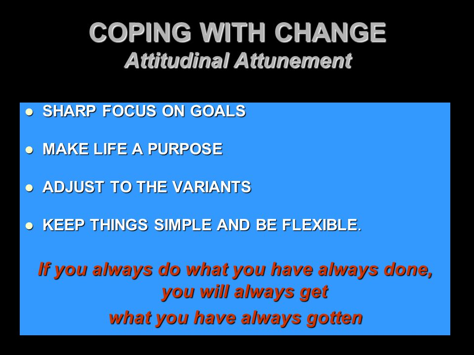 COPING WITH CHANGE Attitudinal Attunement SHARP FOCUS ON GOALS SHARP FOCUS ON GOALS MAKE LIFE A PURPOSE MAKE LIFE A PURPOSE ADJUST TO THE VARIANTS ADJ