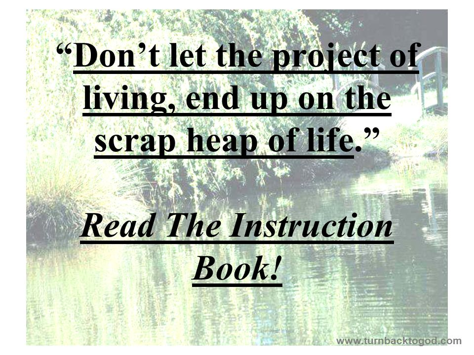 """Don't let the project of living, end up on the scrap heap of life."" Read The Instruction Book! www.turnbacktogod.com"