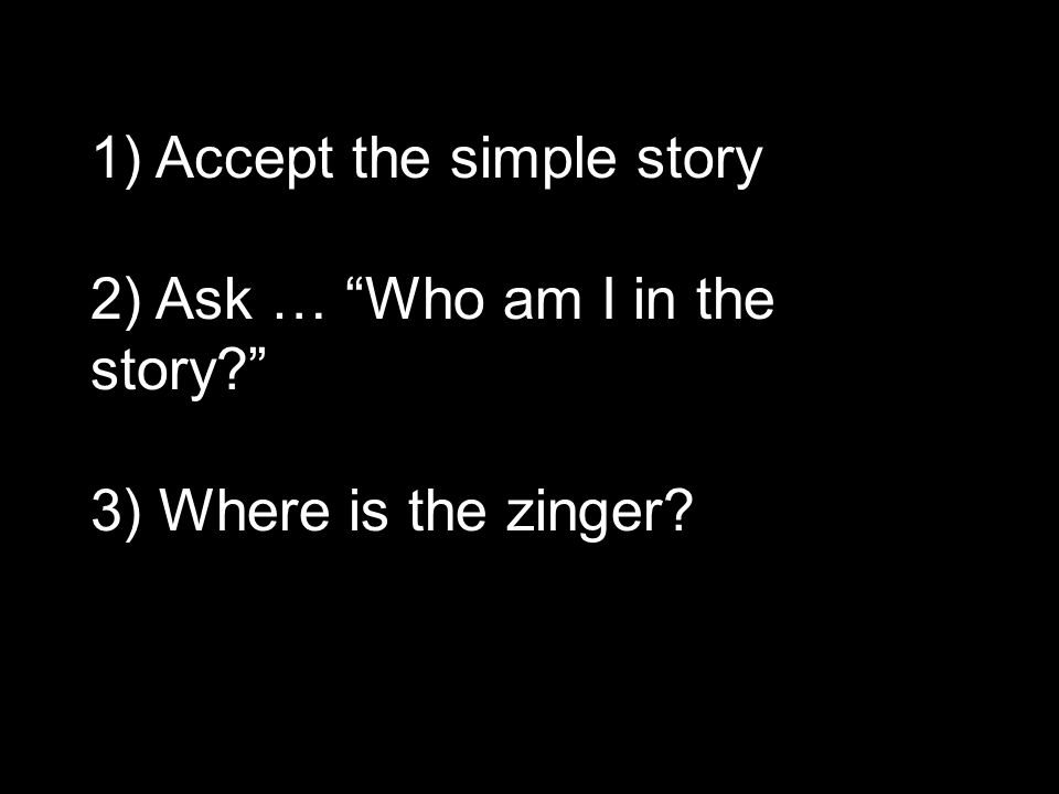 1) Accept the simple story 2) Ask … Who am I in the story 3) Where is the zinger