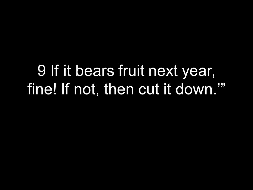 9 If it bears fruit next year, fine! If not, then cut it down.'