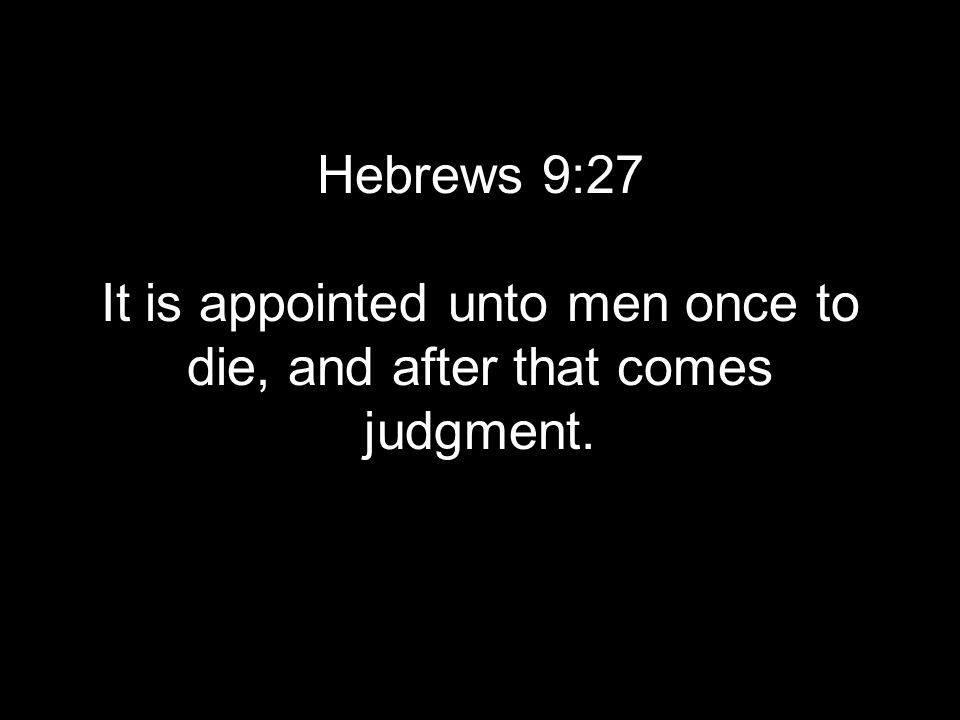 Hebrews 9:27 It is appointed unto men once to die, and after that comes judgment.