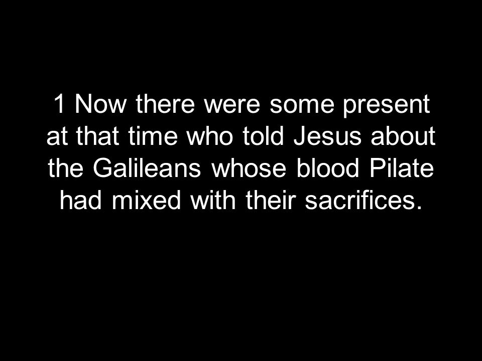 1 Now there were some present at that time who told Jesus about the Galileans whose blood Pilate had mixed with their sacrifices.