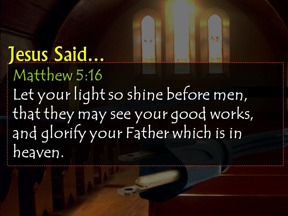 Matthew 5:16 Let your light so shine before men, that they may see your good works, and glorify your Father which is in heaven.