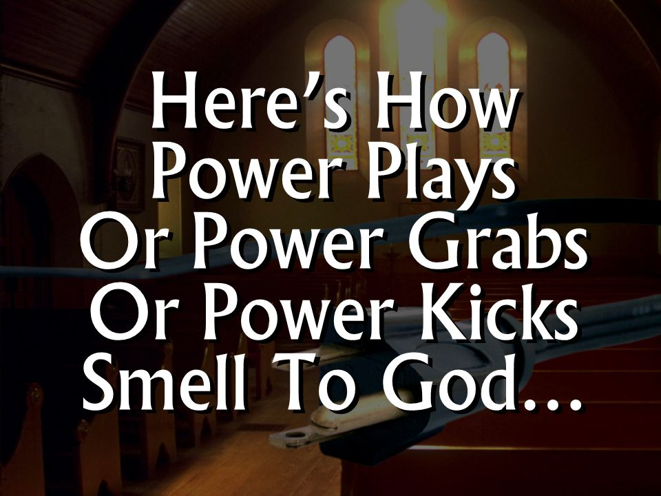 Here's How Power Plays Or Power Grabs Or Power Kicks Smell To God…
