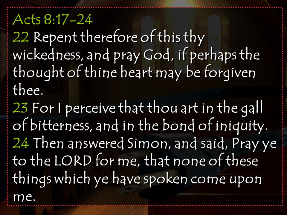 Acts 8:17-24 22 Repent therefore of this thy wickedness, and pray God, if perhaps the thought of thine heart may be forgiven thee.