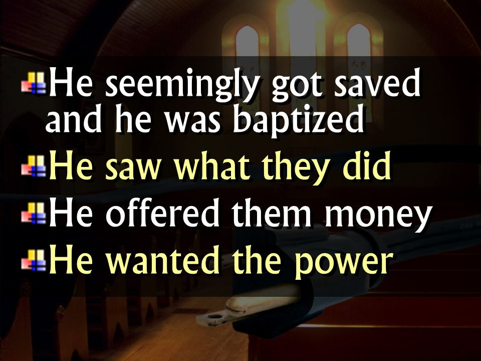 He seemingly got saved and he was baptized He saw what they did He offered them money He wanted the power He seemingly got saved and he was baptized He saw what they did He offered them money He wanted the power