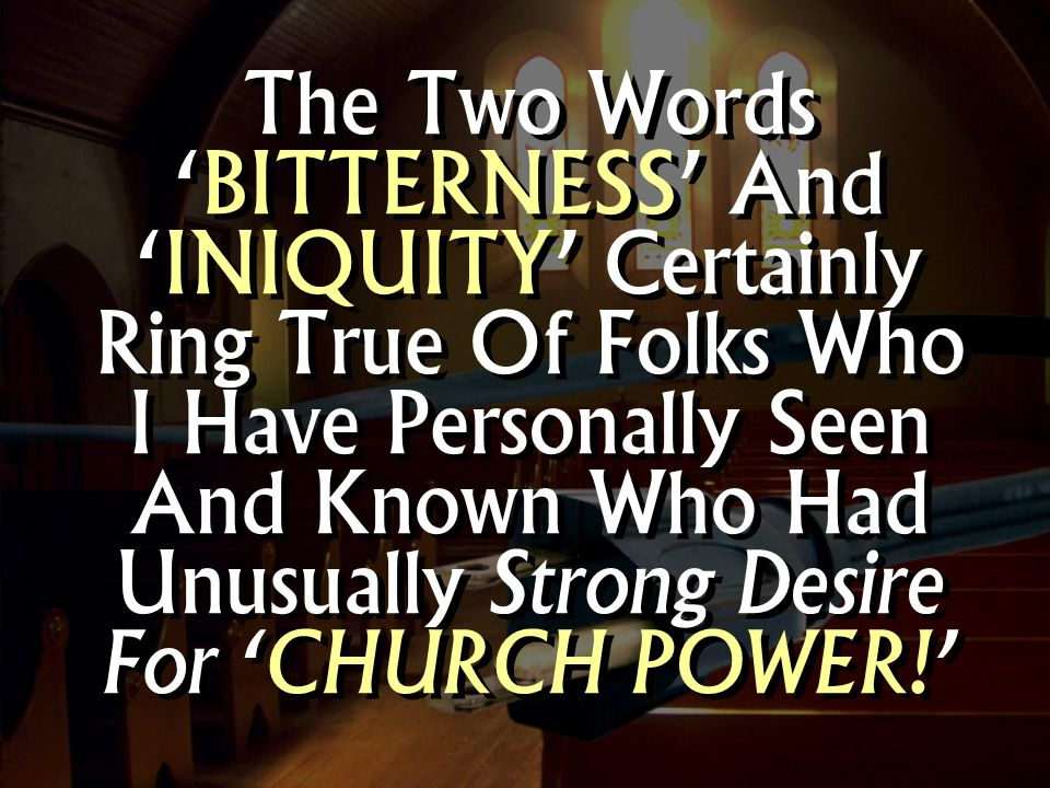 The Two Words 'BITTERNESS' And 'INIQUITY' Certainly Ring True Of Folks Who I Have Personally Seen And Known Who Had Unusually Strong Desire For 'CHURCH POWER!'