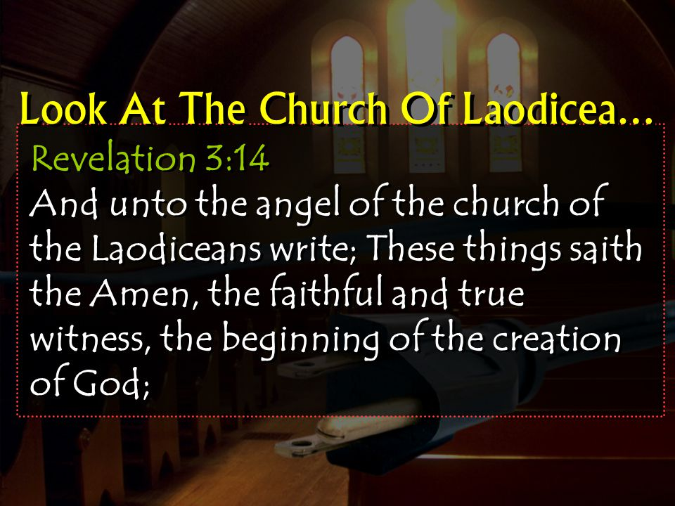 Revelation 3:14 And unto the angel of the church of the Laodiceans write; These things saith the Amen, the faithful and true witness, the beginning of the creation of God; Look At The Church Of Laodicea…
