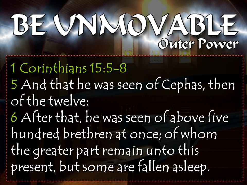 1 Corinthians 15:5-8 5 And that he was seen of Cephas, then of the twelve: 6 After that, he was seen of above five hundred brethren at once; of whom the greater part remain unto this present, but some are fallen asleep.