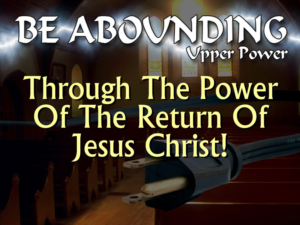 Through The Power Of The Return Of Jesus Christ! Through The Power Of The Return Of Jesus Christ!