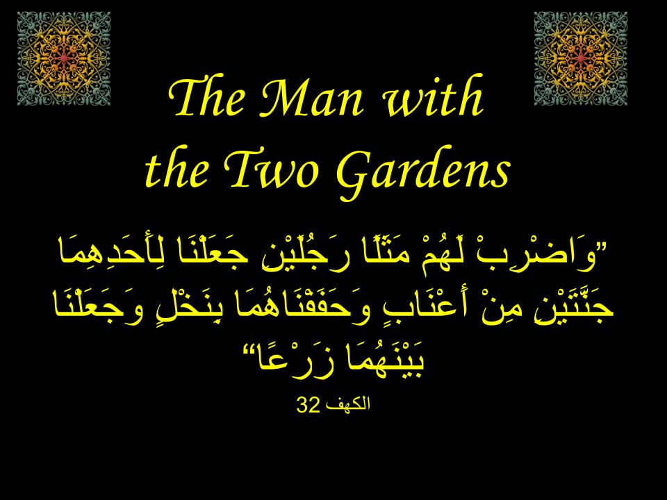 The Man with the Two Gardens وَاضْرِبْ لَهُمْ مَثَلًا رَجُلَيْنِ جَعَلْنَا لِأَحَدِهِمَا جَنَّتَيْنِ مِنْ أَعْنَابٍ وَحَفَفْنَاهُمَا بِنَخْلٍ وَجَعَلْنَا بَيْنَهُمَا زَرْعًا الكهف 32