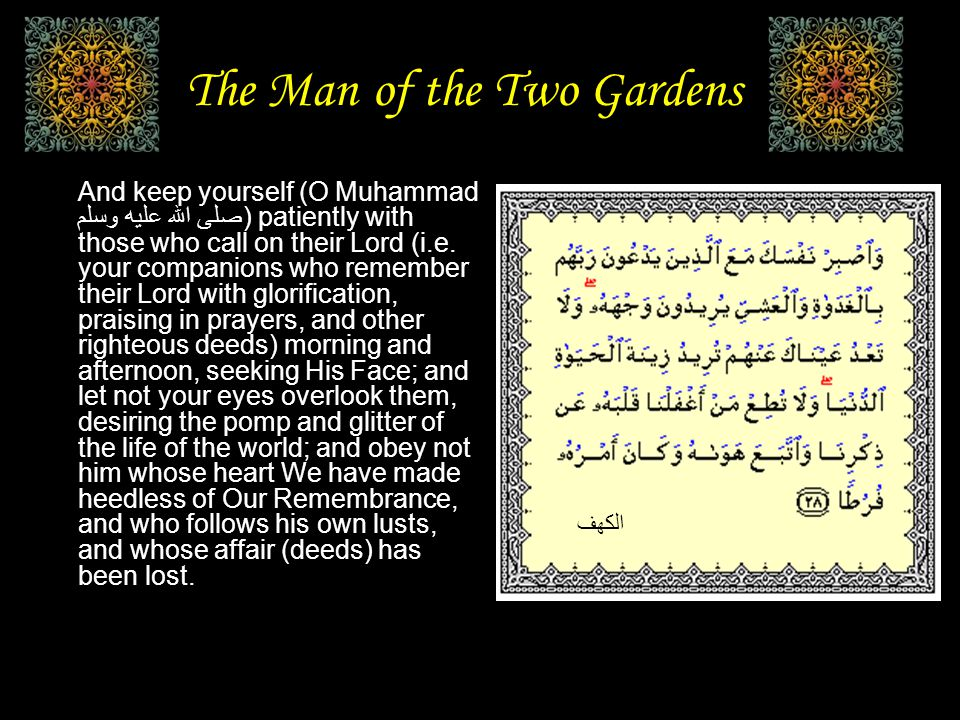 The Man of the Two Gardens And keep yourself (O Muhammad صلى الله عليه وسلم) patiently with those who call on their Lord (i.e.