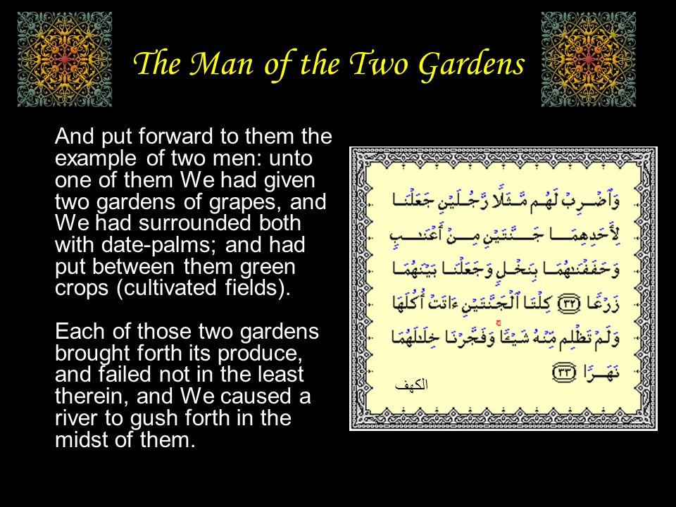The Man of the Two Gardens And put forward to them the example of two men: unto one of them We had given two gardens of grapes, and We had surrounded both with date-palms; and had put between them green crops (cultivated fields).