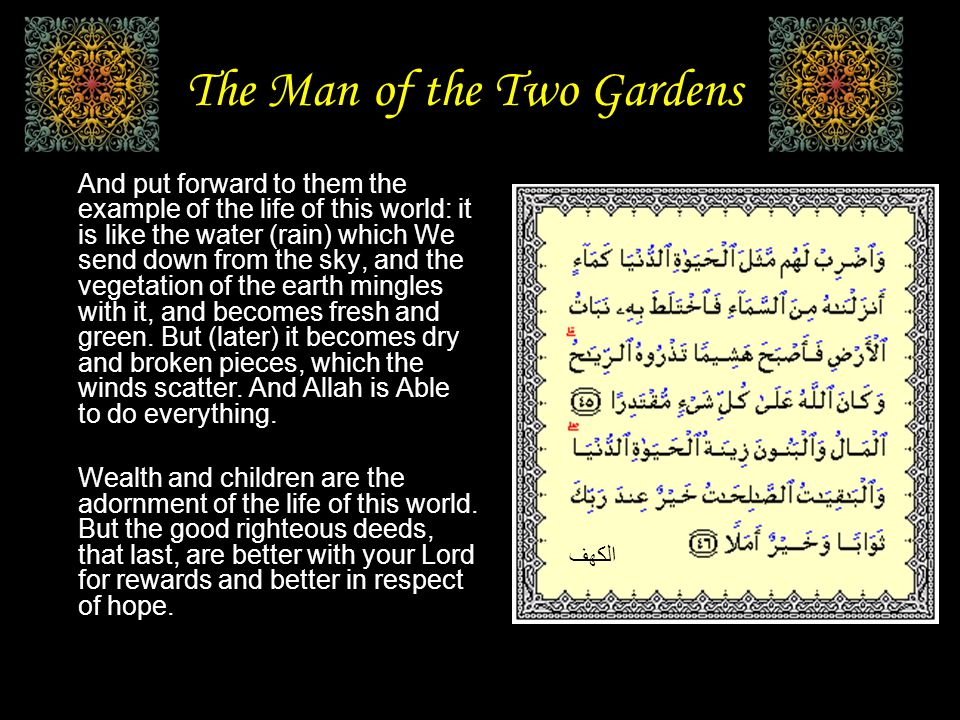 The Man of the Two Gardens And put forward to them the example of the life of this world: it is like the water (rain) which We send down from the sky, and the vegetation of the earth mingles with it, and becomes fresh and green.