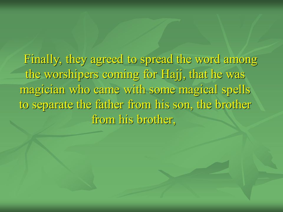 Finally, they agreed to spread the word among the worshipers coming for Hajj, that he was magician who came with some magical spells to separate the father from his son, the brother from his brother,