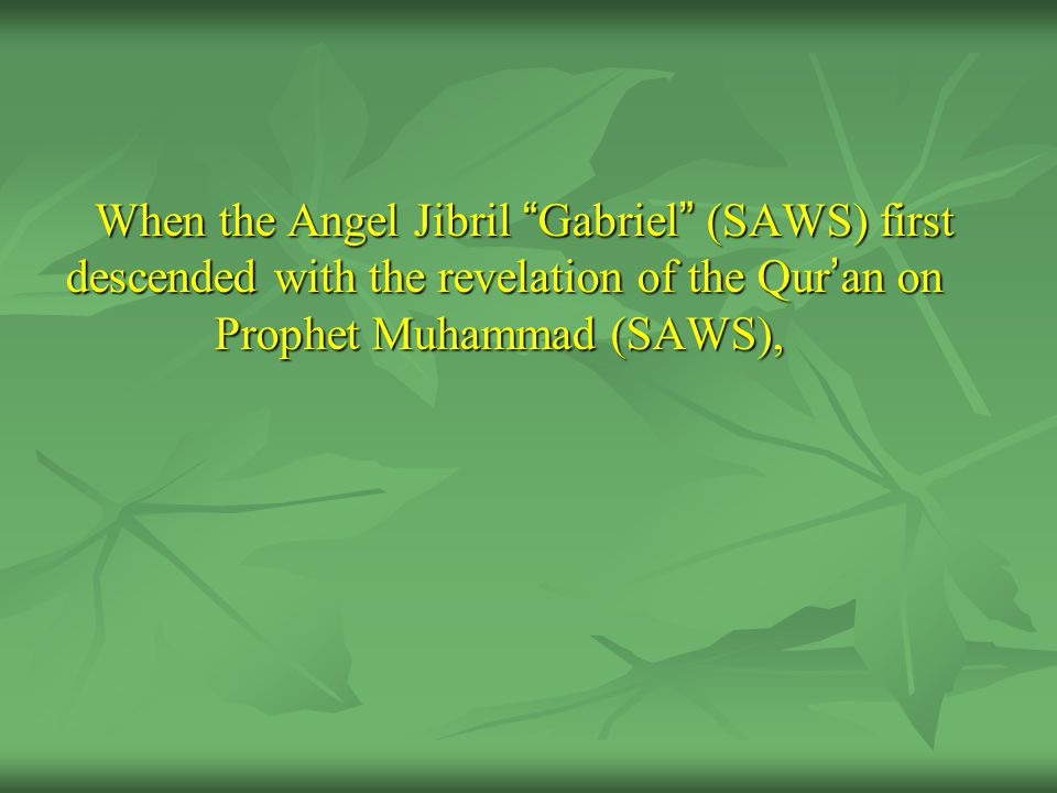 When the Angel Jibril Gabriel (SAWS) first descended with the revelation of the Qur ' an on Prophet Muhammad (SAWS),