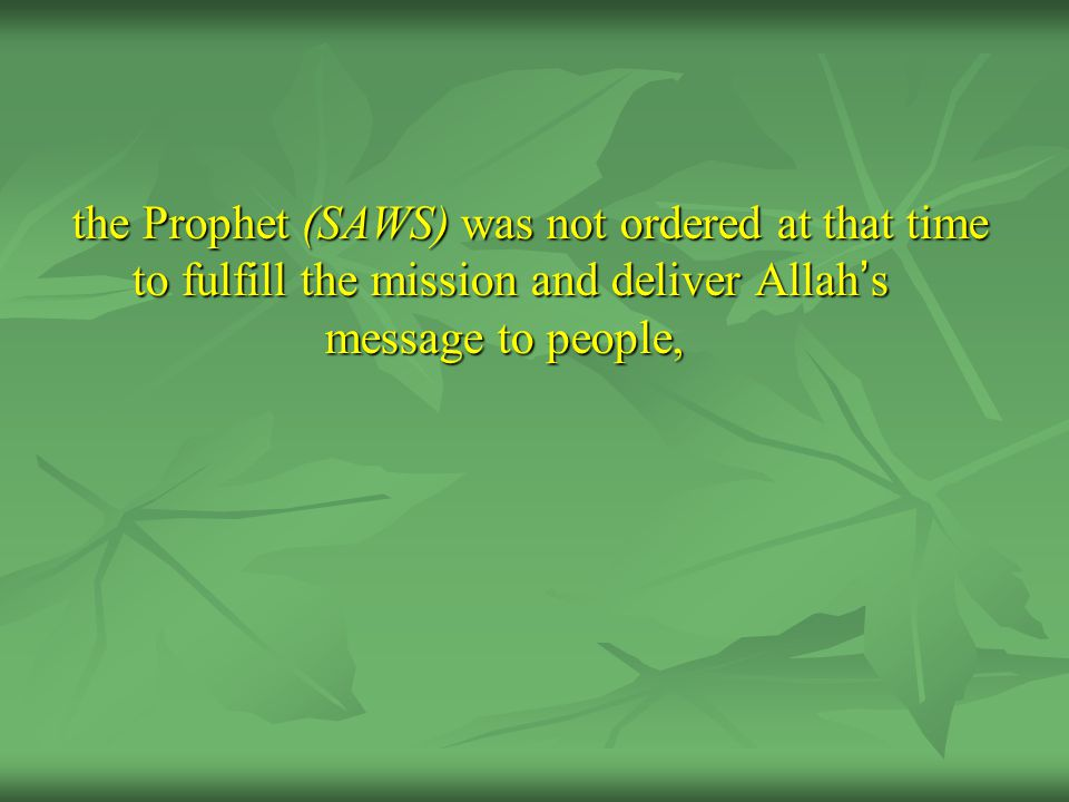 the Prophet (SAWS) was not ordered at that time to fulfill the mission and deliver Allah ' s message to people,