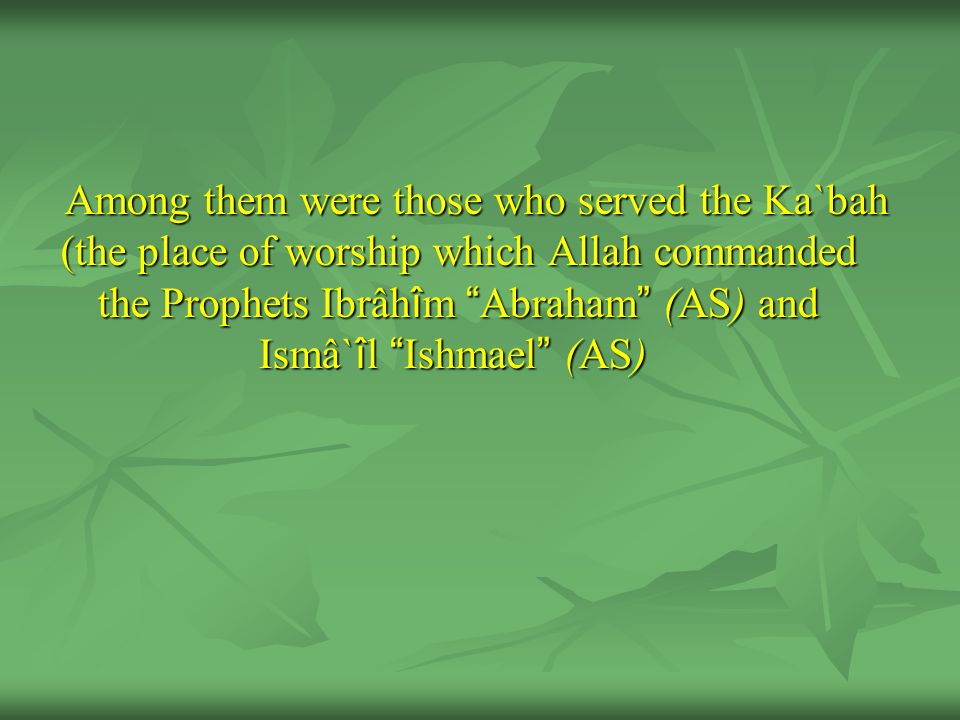 Among them were those who served the Ka`bah (the place of worship which Allah commanded the Prophets Ibrâh î m Abraham (AS) and Ismâ` î l Ishmael (AS)