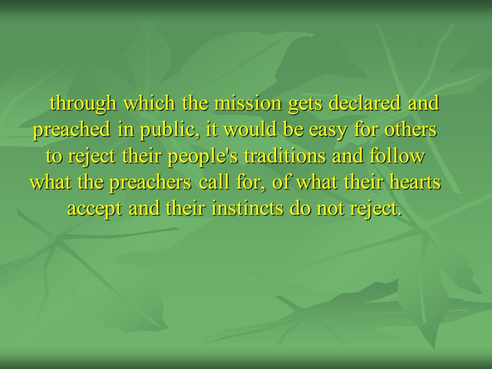 through which the mission gets declared and preached in public, it would be easy for others to reject their people s traditions and follow what the preachers call for, of what their hearts accept and their instincts do not reject.