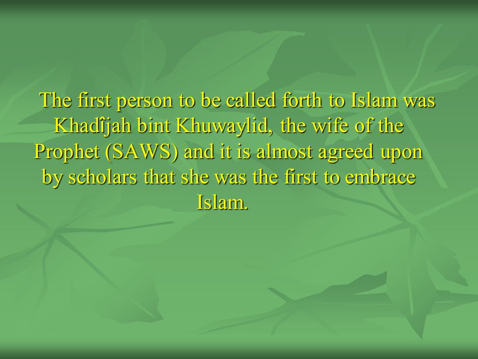 The first person to be called forth to Islam was Khad î jah bint Khuwaylid, the wife of the Prophet (SAWS) and it is almost agreed upon by scholars that she was the first to embrace Islam.
