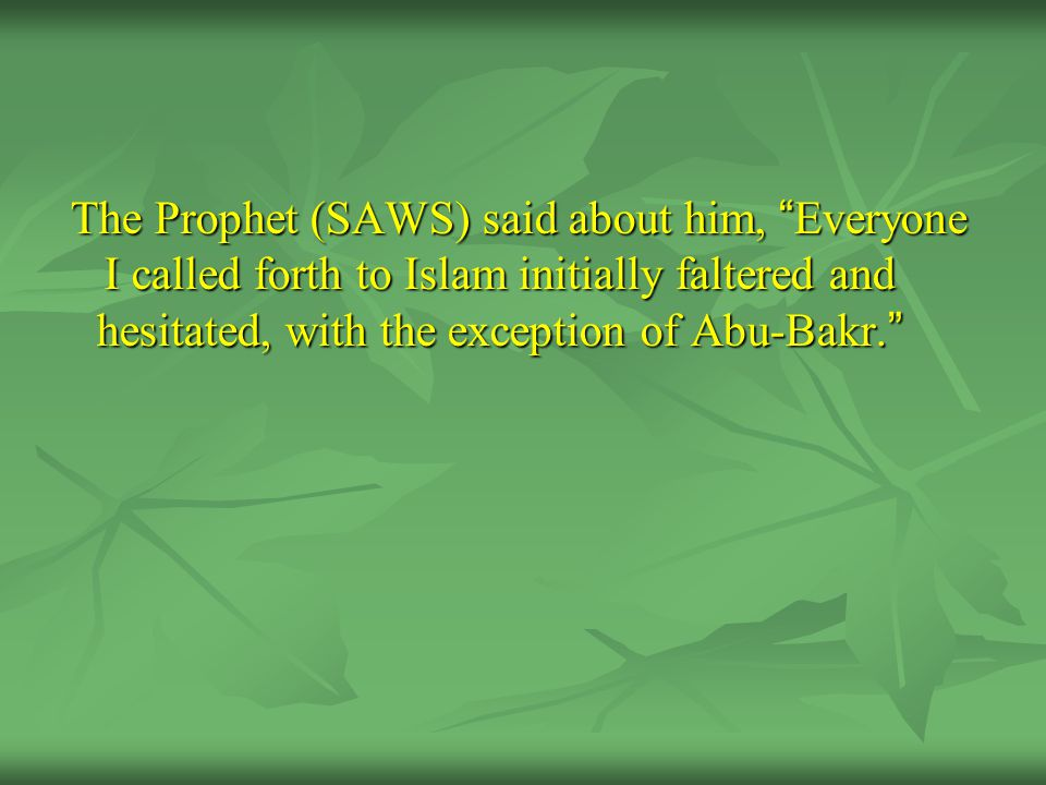 The Prophet (SAWS) said about him, Everyone I called forth to Islam initially faltered and hesitated, with the exception of Abu-Bakr.
