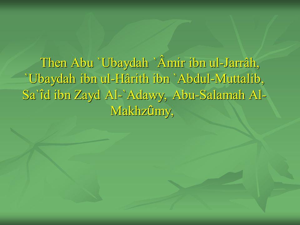 Then Abu `Ubaydah `Âmir ibn ul-Jarrâh, `Ubaydah ibn ul-Hârith ibn `Abdul-Muttalib, Sa` î d ibn Zayd Al-`Adawy, Abu-Salamah Al- Makhz û my,